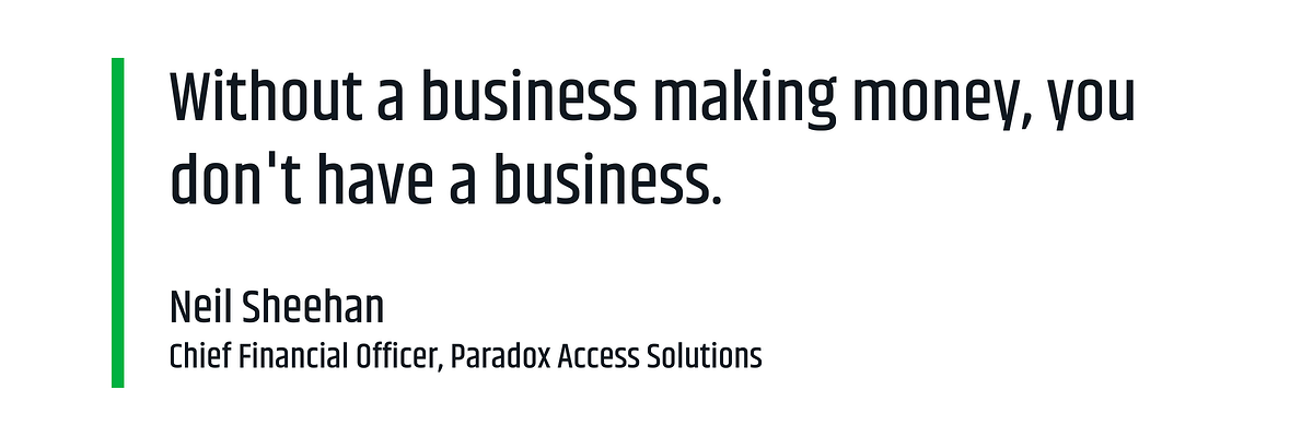 """Without a business making money, you don't have a business."" - Neil Sheehan, Chief Financial Officer at Paradox Access Solutions"