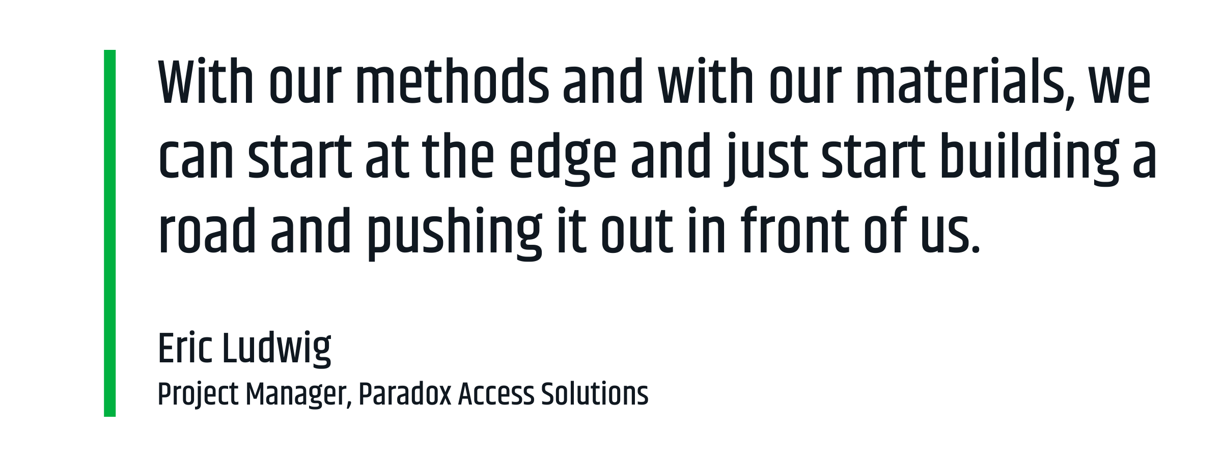 """With our methods and with our materials, we can start at the edge and just start building a road and pushing it out in front of us."" —Eric Ludwig, Project Manager, Paradox Access Solutions"