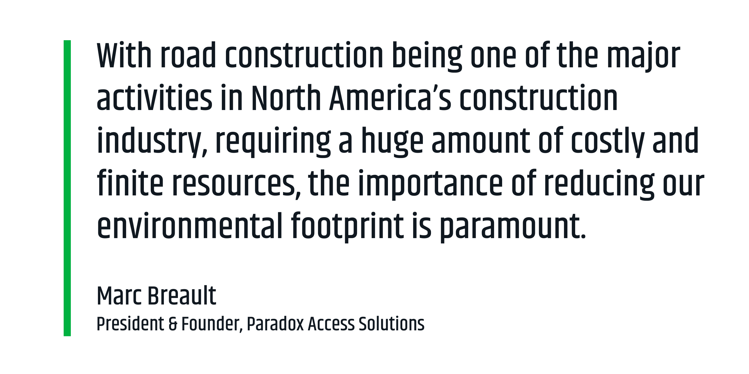 """With road construction being one of the major activities in North America's construction industry, requiring a huge amount of costly and finite resources, the environmental footprint—and the importance of reducing that footprint—is paramount."" Marc Breault, President, Paradox Access Solutions"